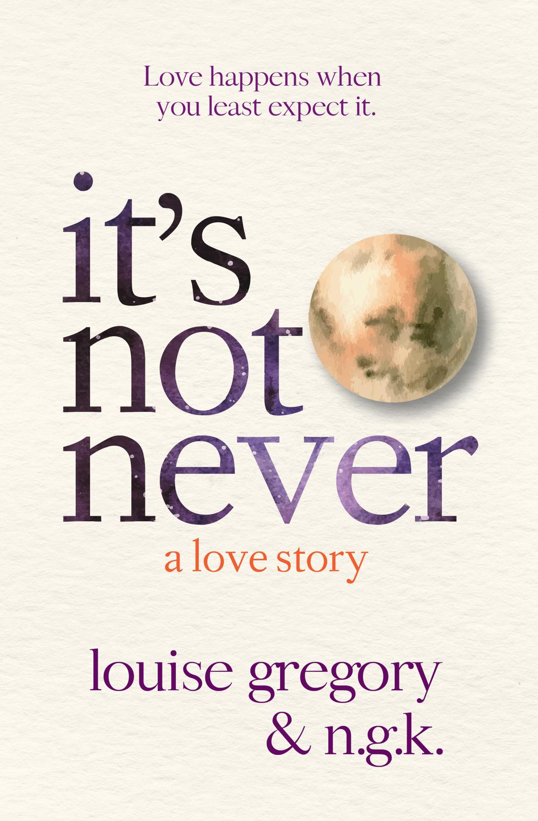 It's Not Never by Louise Gregory and N.G.K